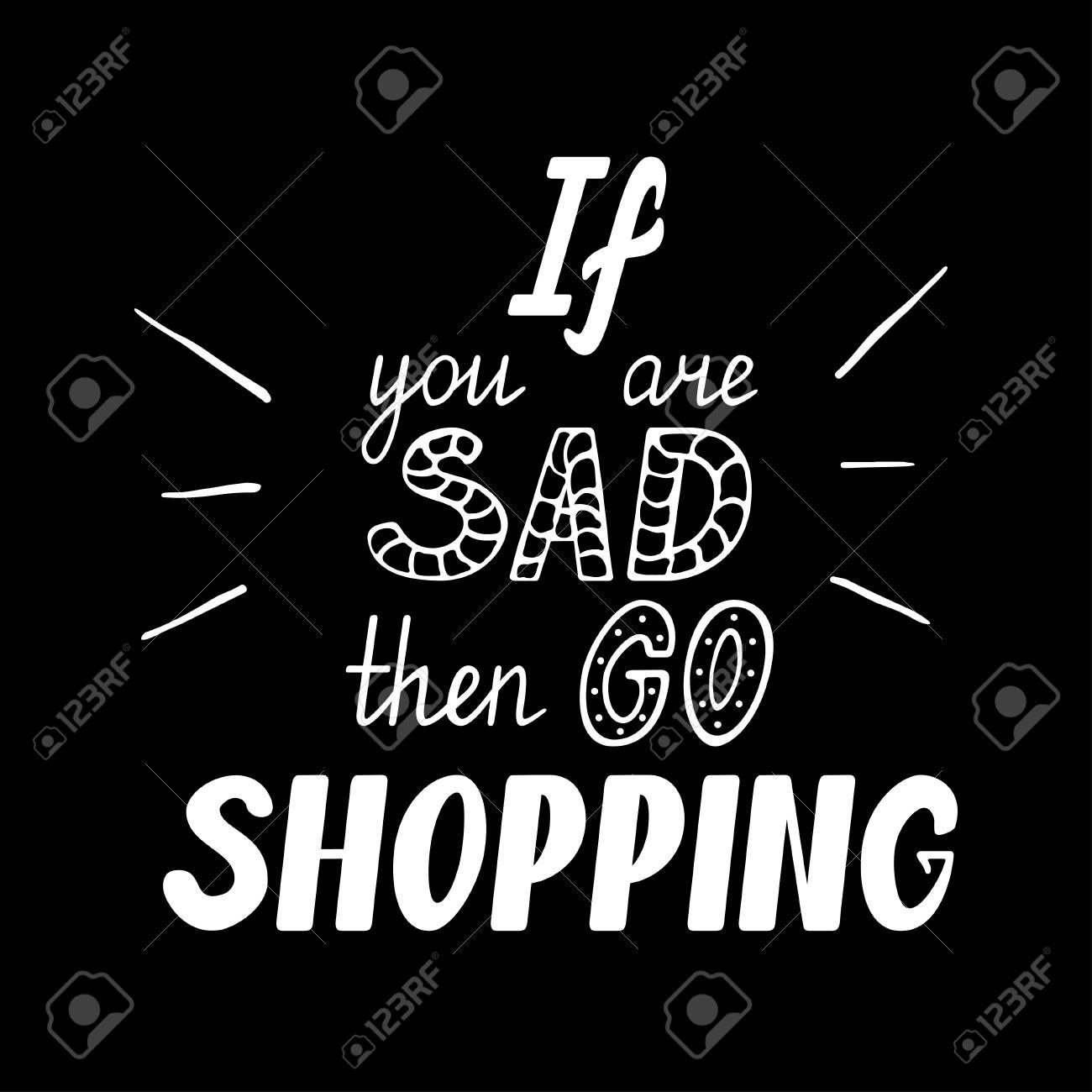 Si Vous êtes Triste Allez Faire Vos Achats Lettre De Motivation Motivée à La Main Affiche Typographique Dessiné à La Main Slogan Conception De