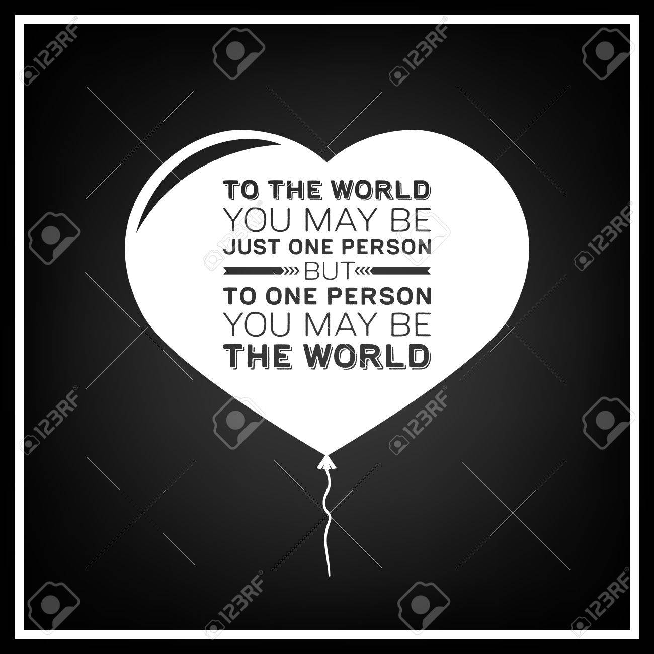 To The World You May Be Just One Person But To One Person You