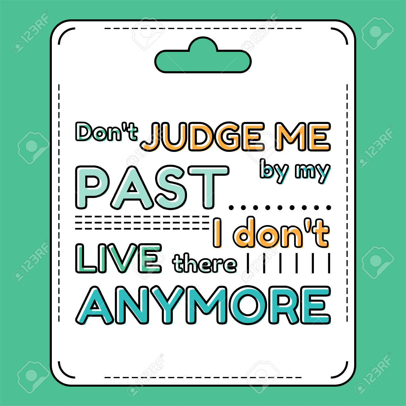 Don\'t judge me by my past. I don\'t live there anymore. Inspirational..