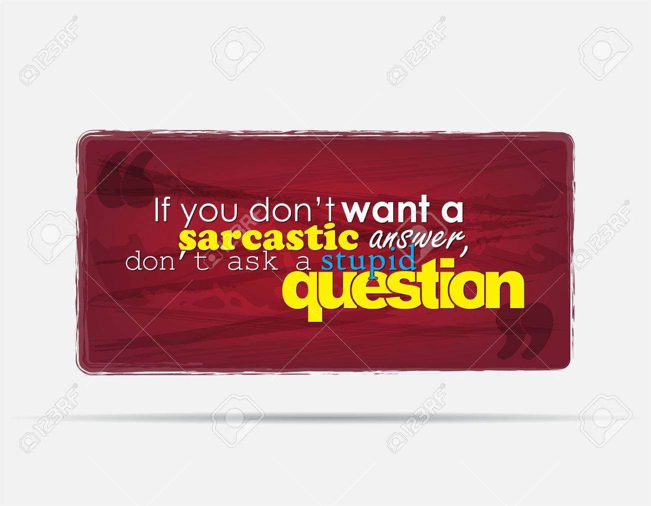 If you don't want a sarcastic answer, don't ask a stupid question. Motivational background. Typography poster. Stock Vector - 24555179