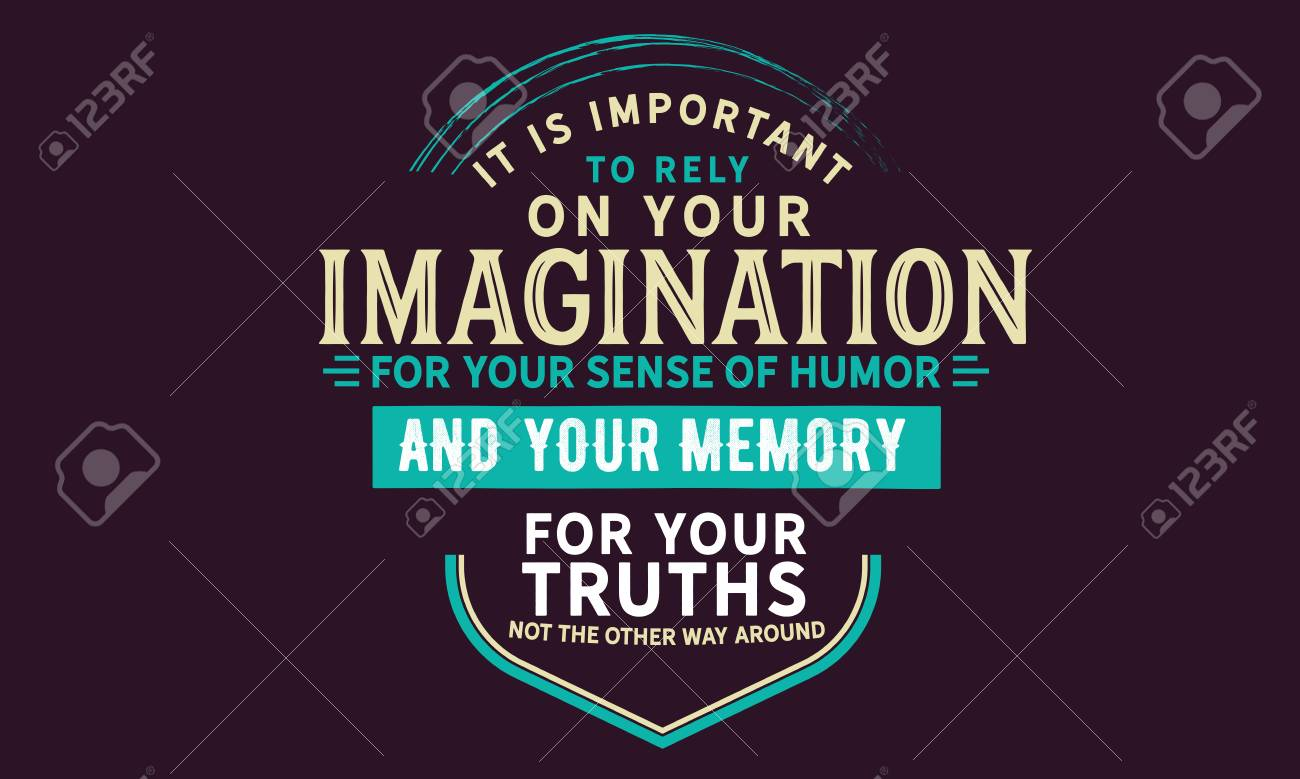 Its Not Your Imagination Special >> It Is Important To Rely On Your Imagination For Your Sense Of