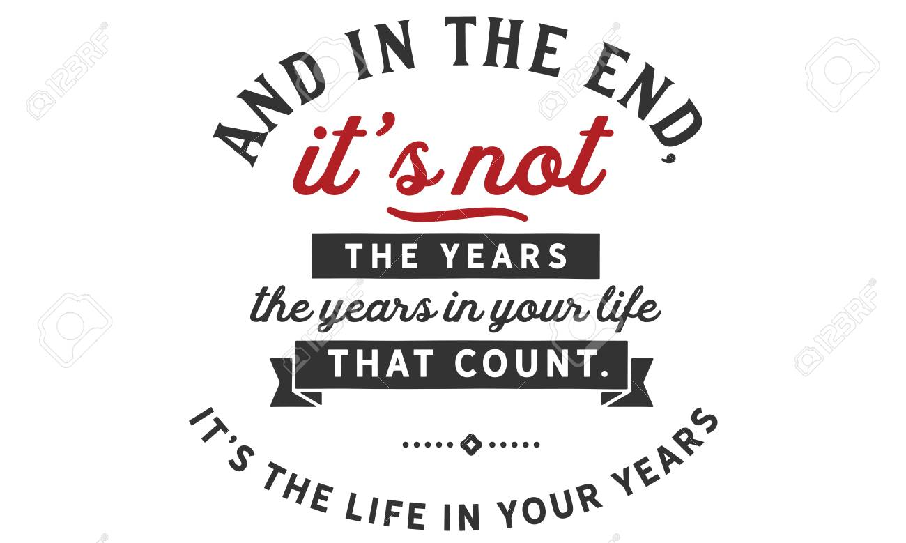 And In The End Itâs Not The Years In Your Life That Count Itâs