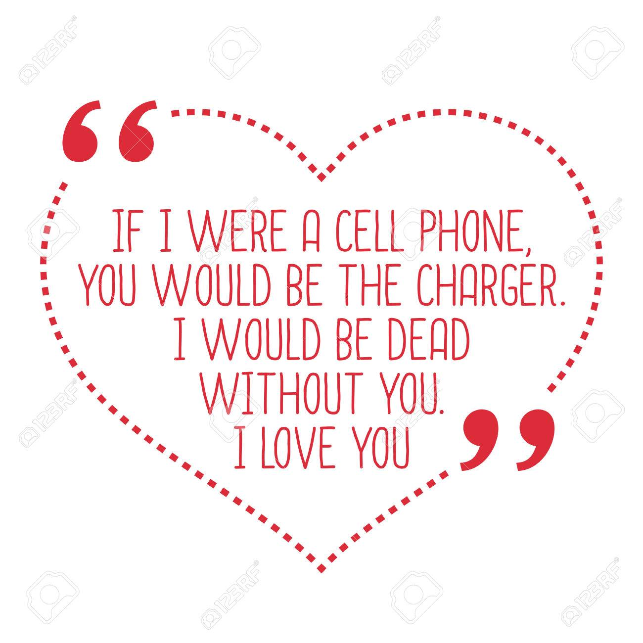Funny Love Quote If I Were A Cell Phone You Would Be The Charger