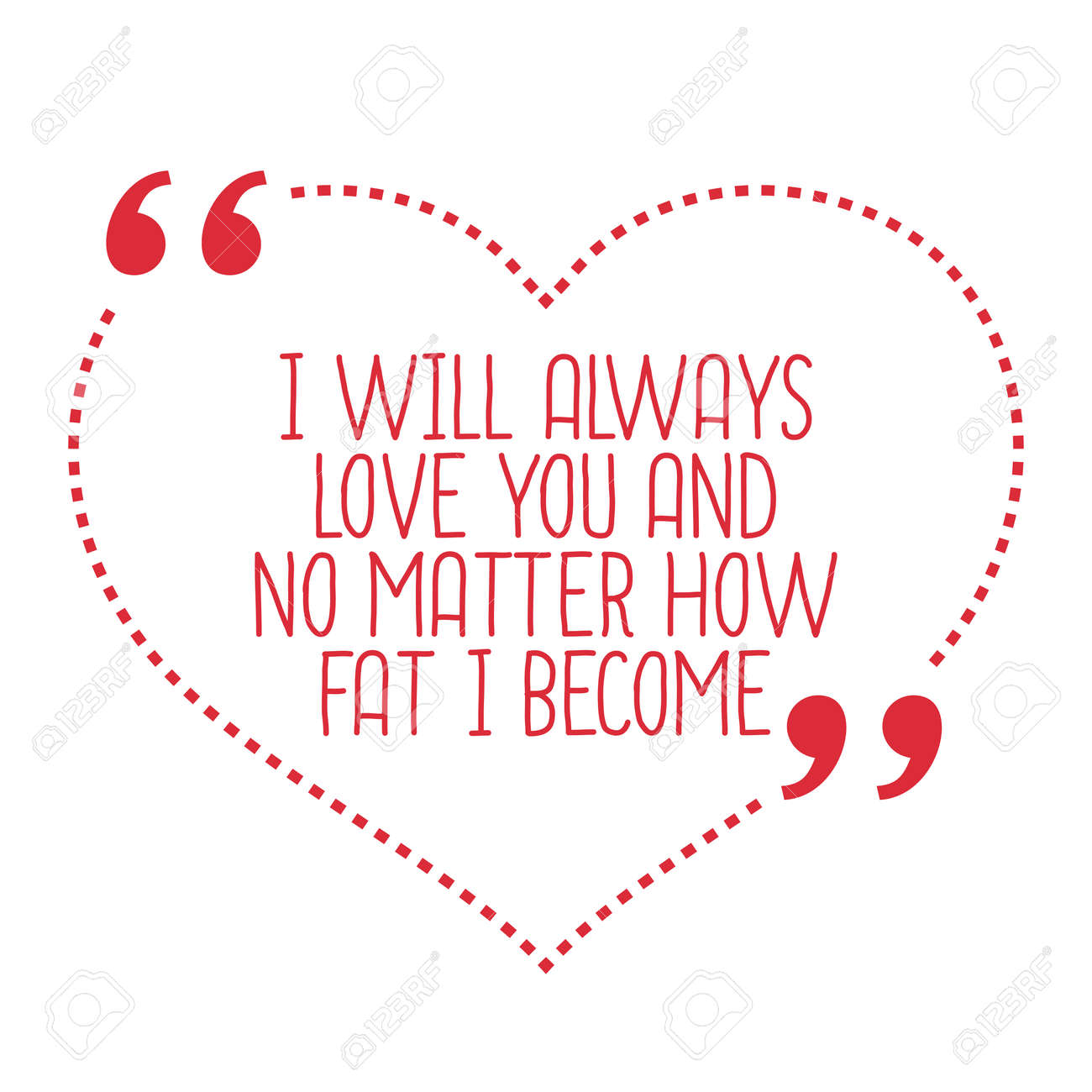 Funny Love Quote I Will Always Love You And No Matter How Fat