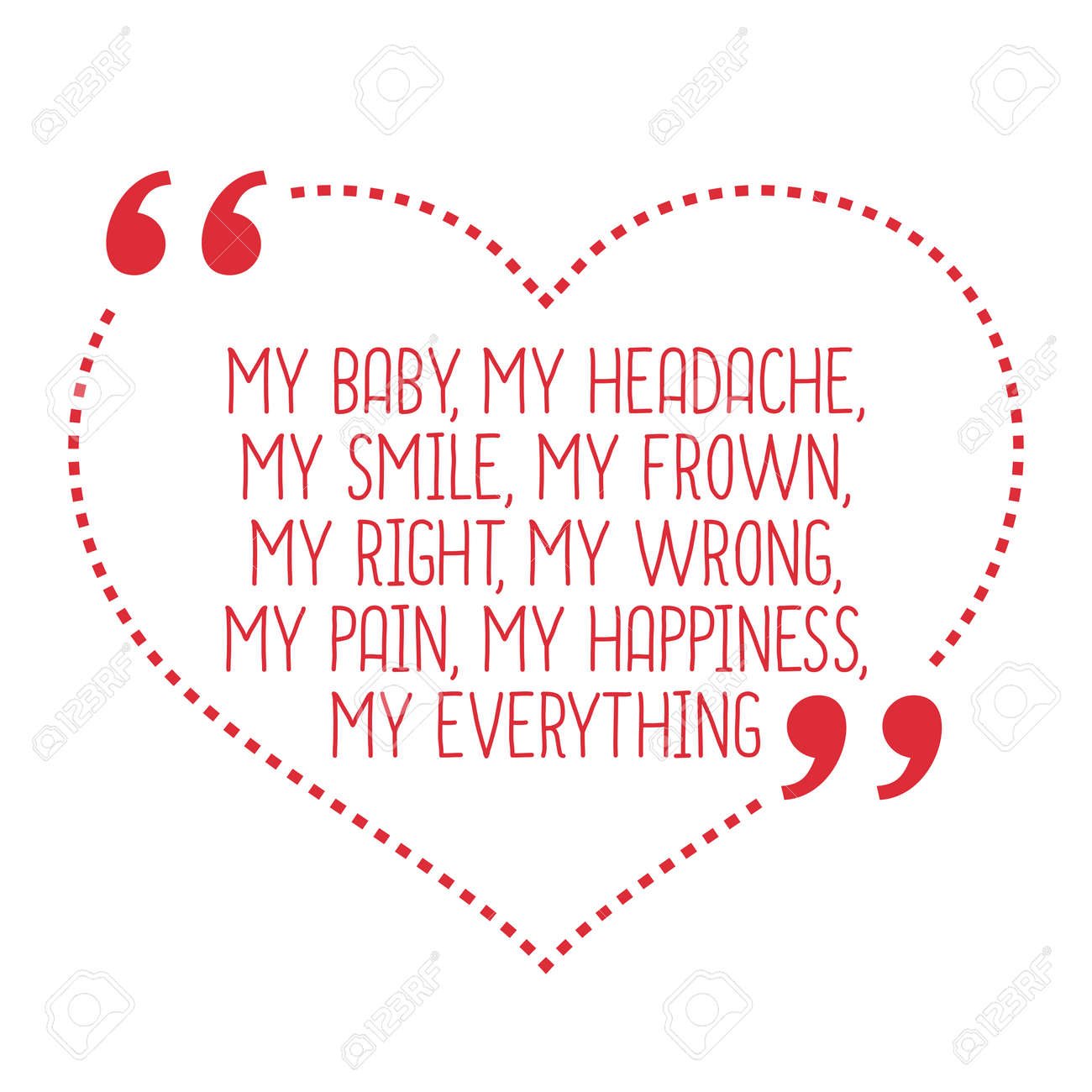 Funny love quote. My baby, my headache, my smile, my frown, my..