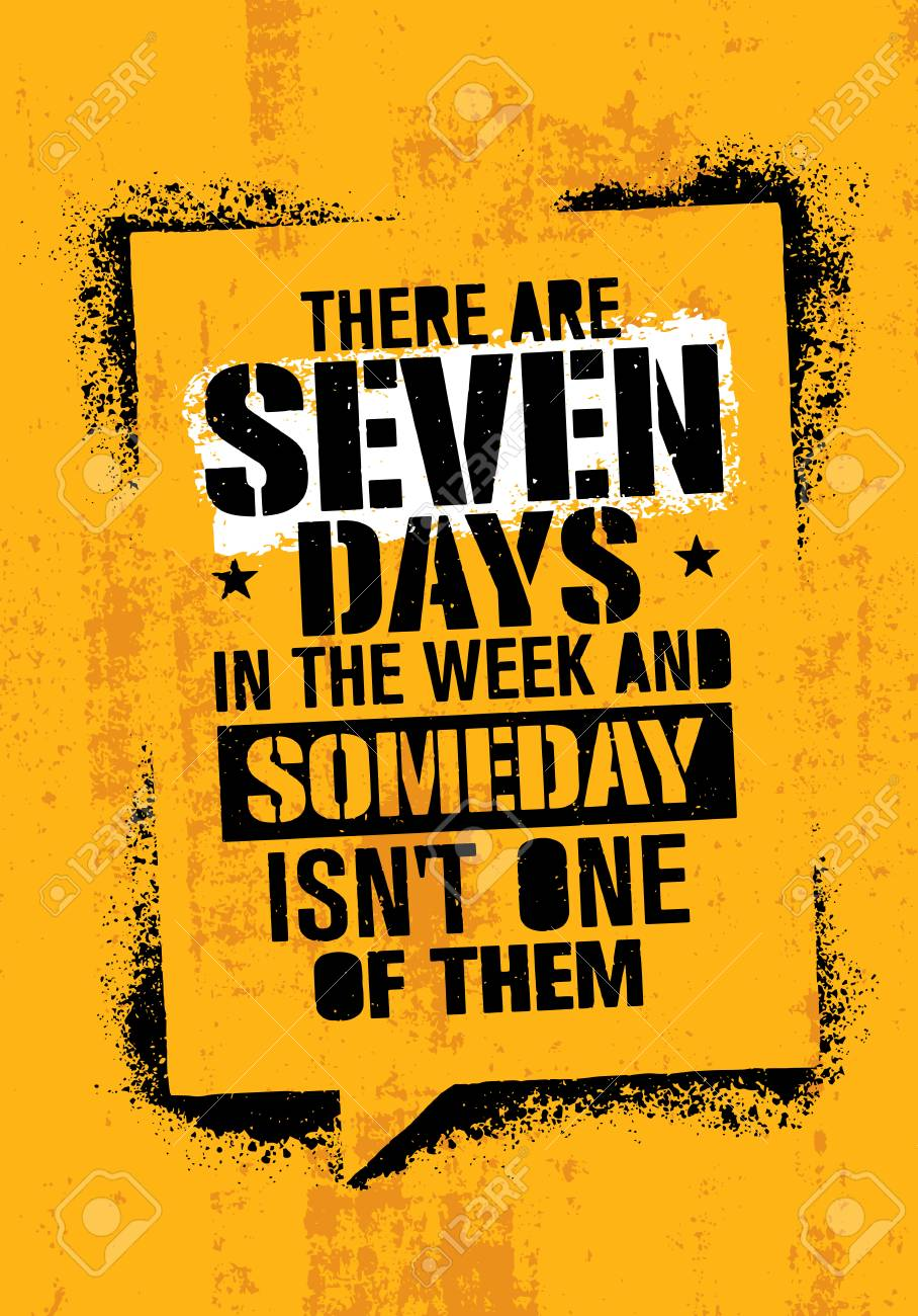There Are Seven Days In The Week And Someday Is Not One Of Them. Inspiring