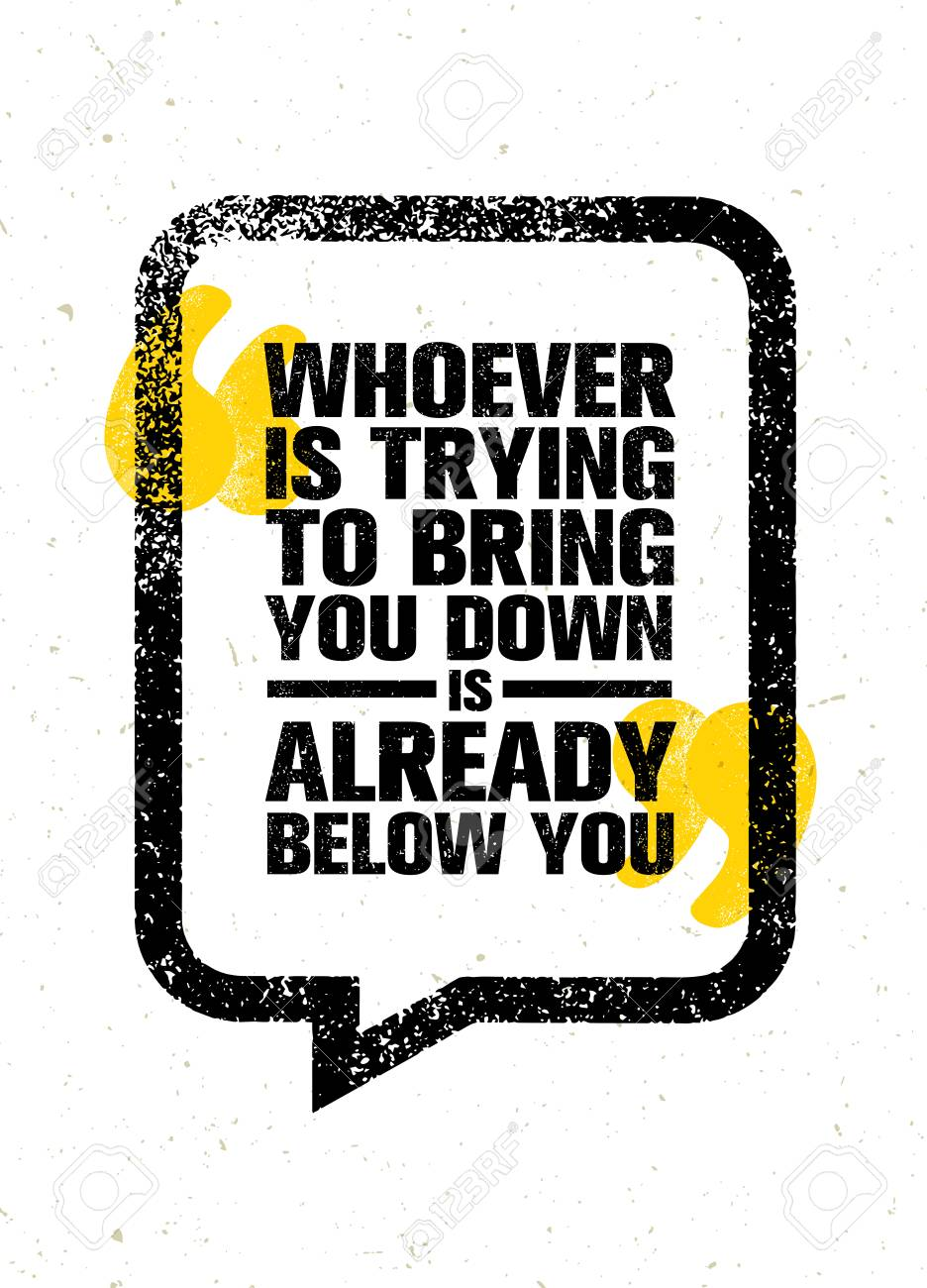 Whoever Is Trying To Bring You Down Is Already Below You. Inspiring ...
