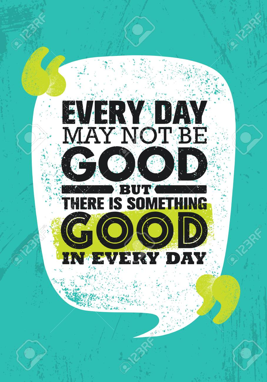 Everyday May Not Be Good But There Is Something Good In Every