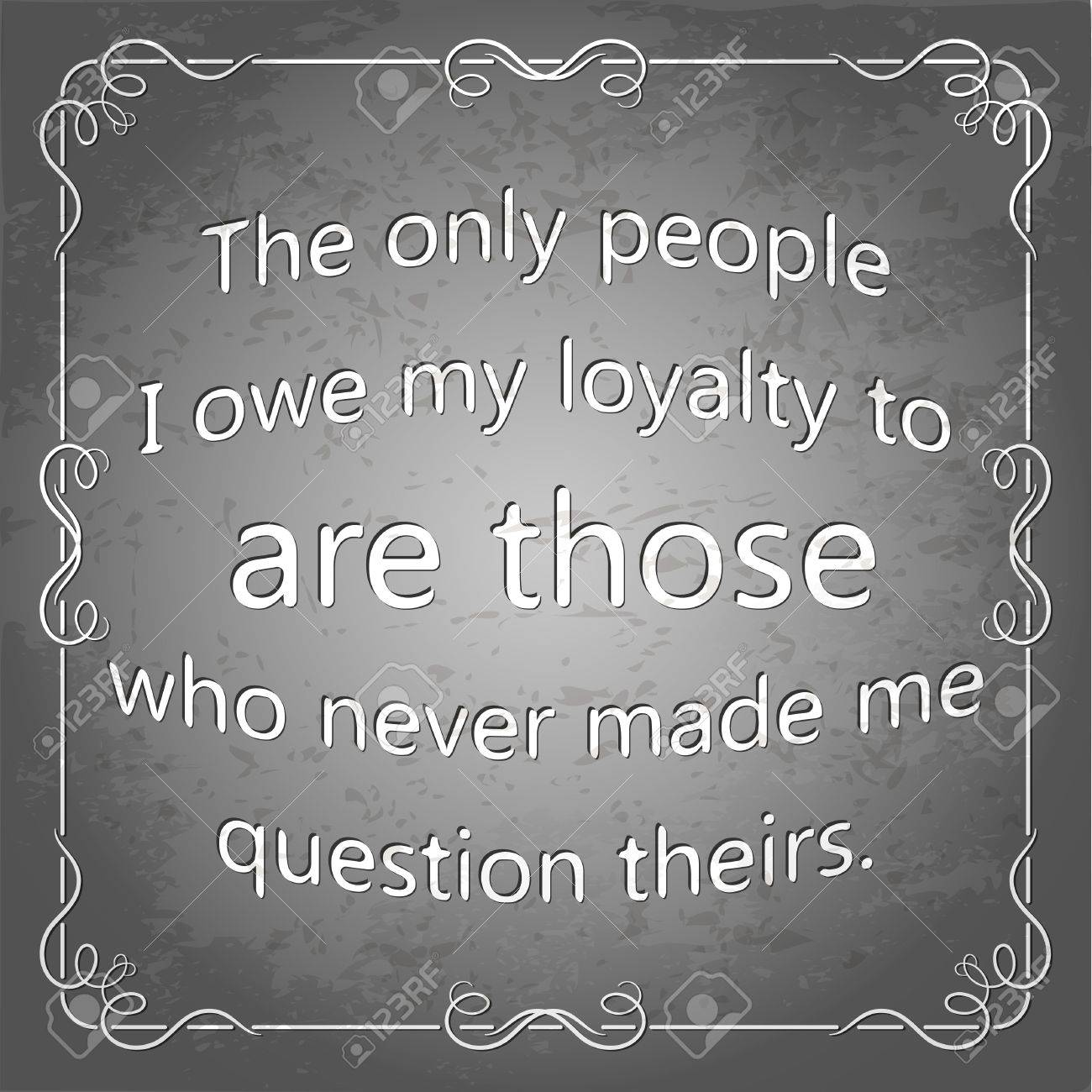The Only People I Owe My Loyalty To Are Those Who Never Made