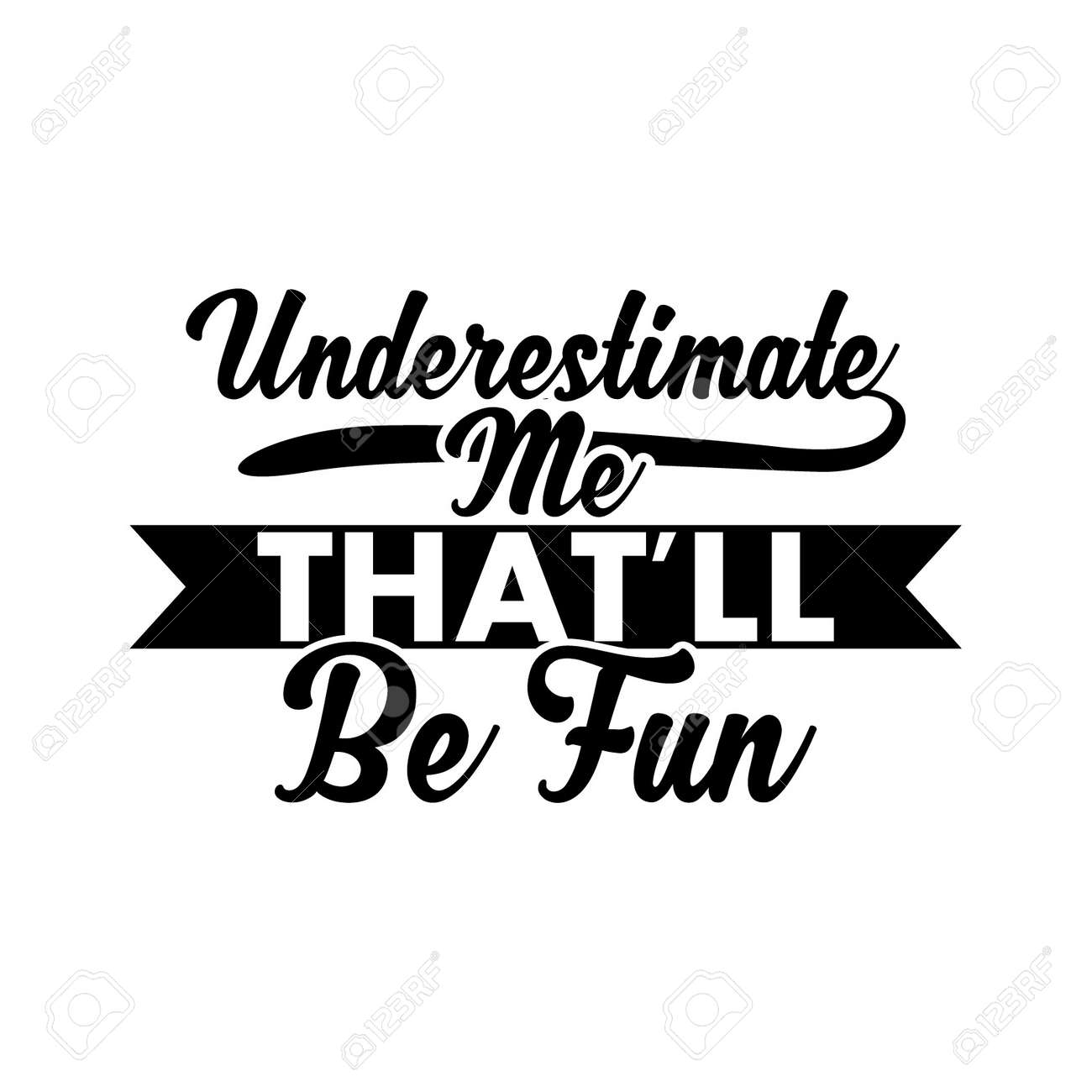 Underestimate Me That'll Be Fun. Typography Lettering Design, Vector Illustration - 156884563