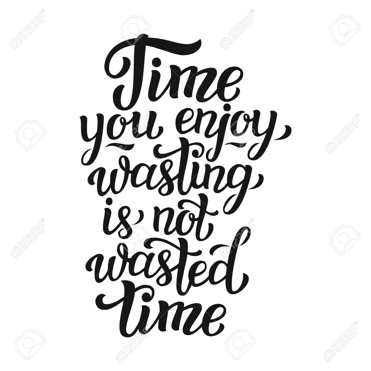 time you enjoy wasting is not wasted time lettering typography