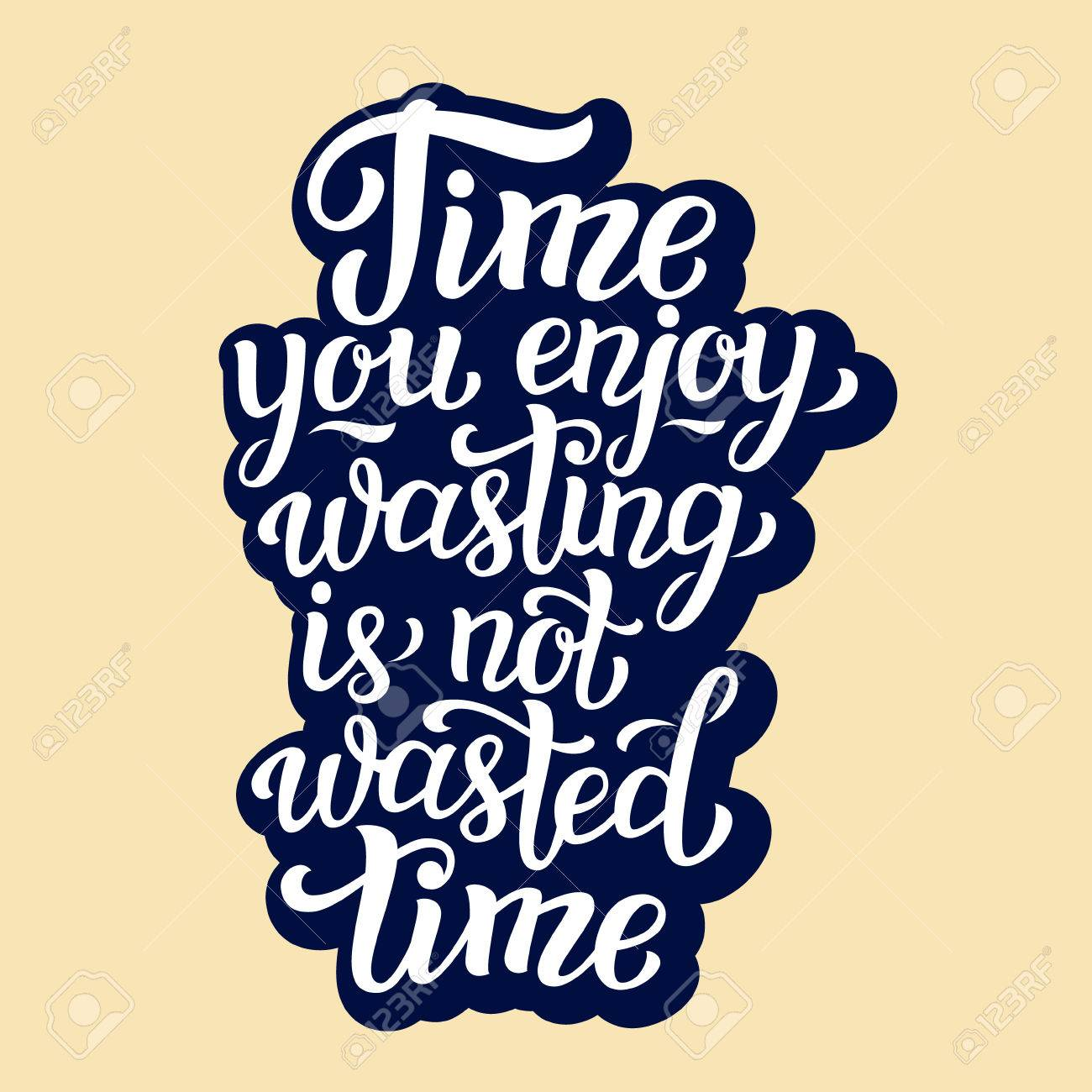 Time You Enjoy Wasting Is Not Wasted Time Hand Lettering Typography