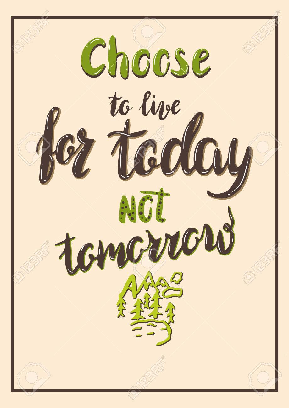 Live For Today Quotes Lettering Message Quote Choose To Live For Today Not Tomorrow