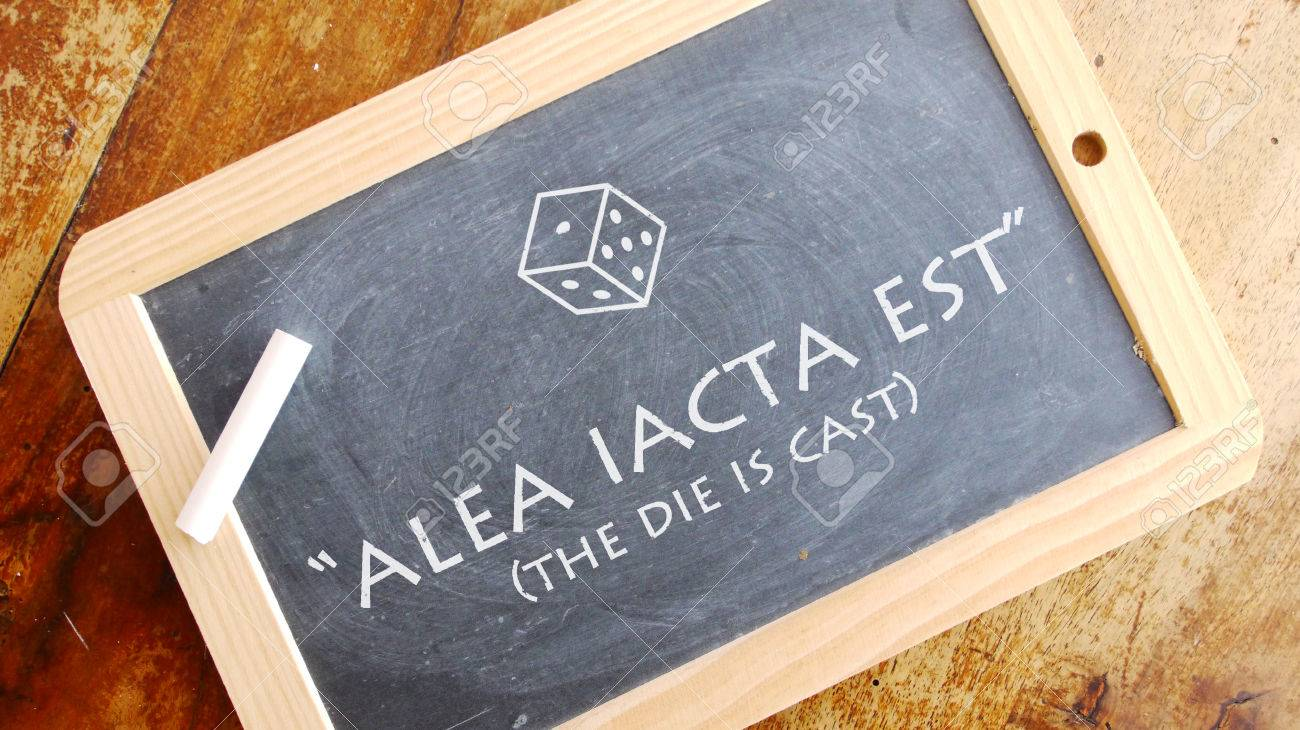 Alea iacta est  A Latin phrase meaning The die is cast